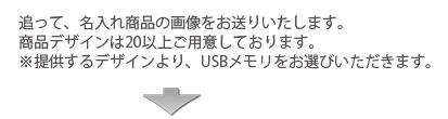追って、名入れ商品の画像をお送りします。デザインは20以上ご用意しております。※提供するデザインより、USBメモリをお選びいただきます。
