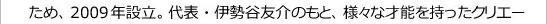 ため、2009年設立。代表・伊勢谷友介のもと、様々な才能を持ったクリエー