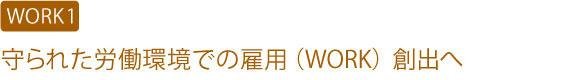 【WORK1】守られた労働環境での雇用(WORK)創出へ