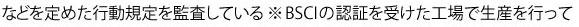 などを定めた行動規定を監査している。 ※BSCIの認証を受けた工場で生産を行って