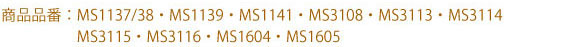 対象品番:MS1137/1138, MS1139, MS1141, MS3108, MS3113, MS3114, MS3115, MS3116, MS1604, MS1605
